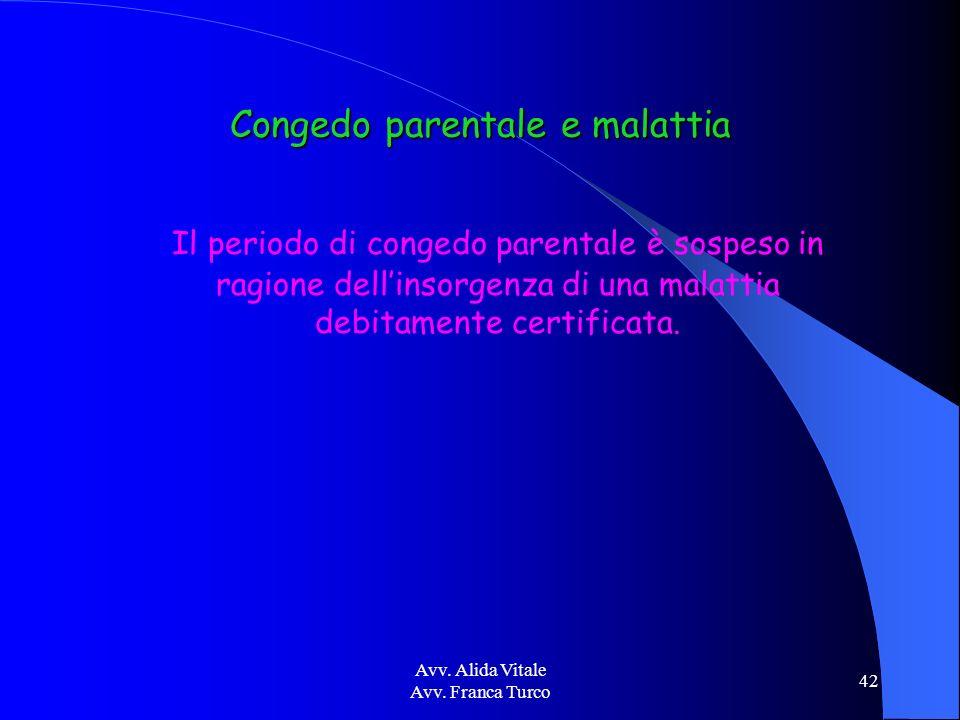Avv. Alida Vitale Avv. Franca Turco 42 Congedo parentale e malattia Il periodo di congedo parentale è sospeso in ragione dellinsorgenza di una malatti