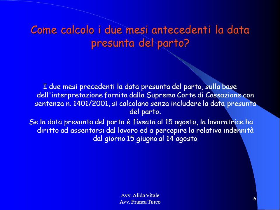 Avv. Alida Vitale Avv. Franca Turco 6 Come calcolo i due mesi antecedenti la data presunta del parto? I due mesi precedenti la data presunta del parto