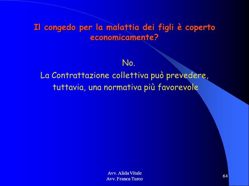 Avv. Alida Vitale Avv. Franca Turco 64 Il congedo per la malattia dei figli è coperto economicamente? No. La Contrattazione collettiva può prevedere,