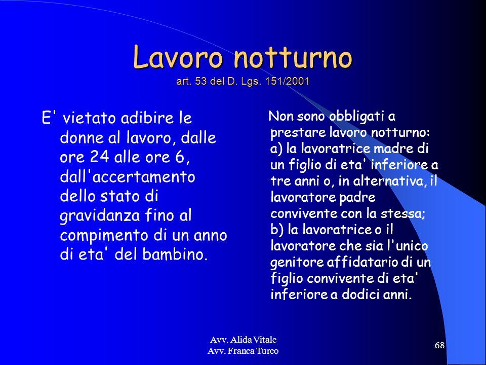 Avv. Alida Vitale Avv. Franca Turco 68 Lavoro notturno art. 53 del D. Lgs. 151/2001 E' vietato adibire le donne al lavoro, dalle ore 24 alle ore 6, da