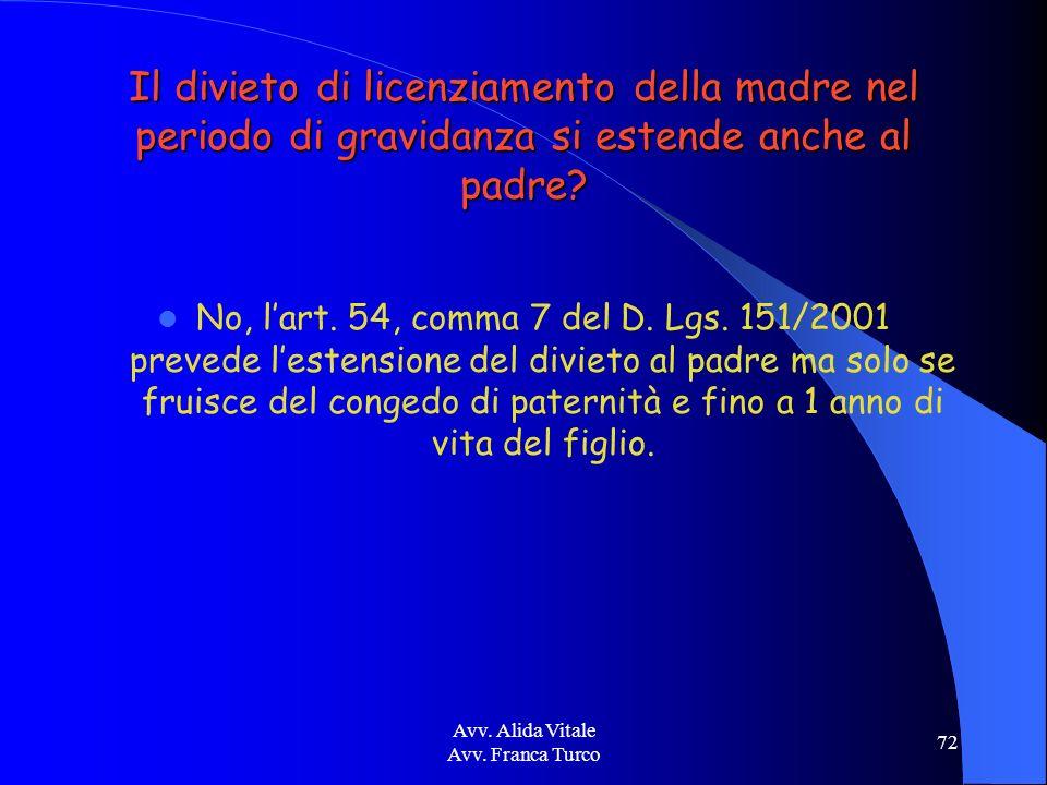 Avv. Alida Vitale Avv. Franca Turco 72 Il divieto di licenziamento della madre nel periodo di gravidanza si estende anche al padre? No, lart. 54, comm