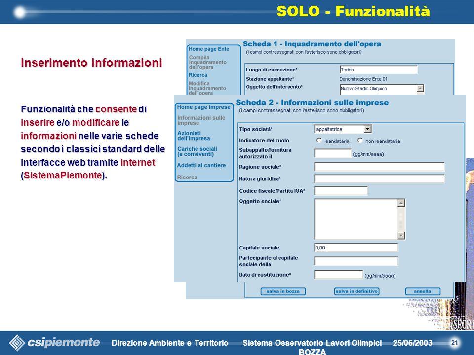 21 Direzione Ambiente e Territorio25/06/2003 BOZZA Sistema Osservatorio Lavori Olimpici BOZZA Inserimento informazioni Funzionalità che consente di inserire e/o modificare le informazioni nelle varie schede secondo i classici standard delle interfacce web tramite internet (SistemaPiemonte).