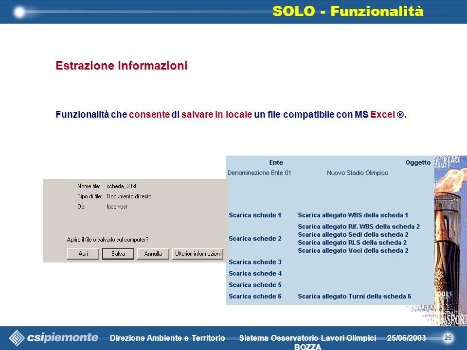 25 Direzione Ambiente e Territorio25/06/2003 BOZZA Sistema Osservatorio Lavori Olimpici BOZZA Estrazione informazioni Funzionalità che consente di salvare in locale un file compatibile con MS Excel.