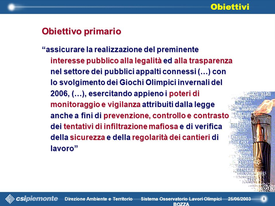 8 Direzione Ambiente e Territorio25/06/2003 BOZZA Sistema Osservatorio Lavori Olimpici BOZZA Obiettivo primario assicurare la realizzazione del preminente interesse pubblico alla legalità ed alla trasparenza nel settore dei pubblici appalti connessi (…) con lo svolgimento dei Giochi Olimpici invernali del 2006, (…), esercitando appieno i poteri di monitoraggio e vigilanza attribuiti dalla legge anche a fini di prevenzione, controllo e contrasto dei tentativi di infiltrazione mafiosa e di verifica della sicurezza e della regolarità dei cantieri di lavoro Obiettivi