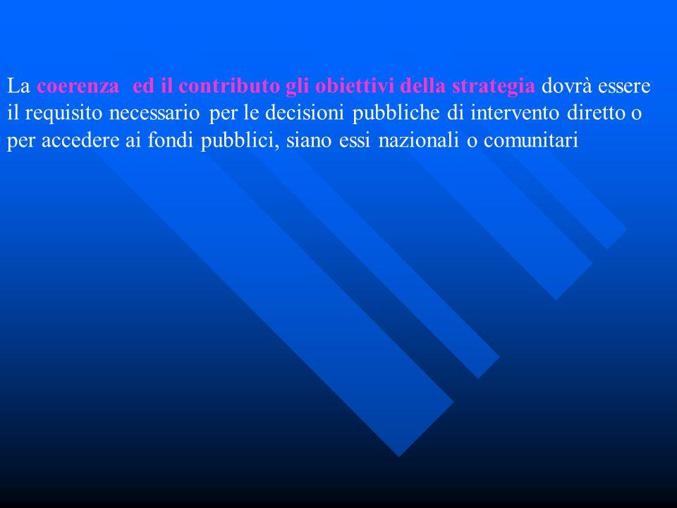 La coerenza ed il contributo gli obiettivi della strategia dovrà essere il requisito necessario per le decisioni pubbliche di intervento diretto o per