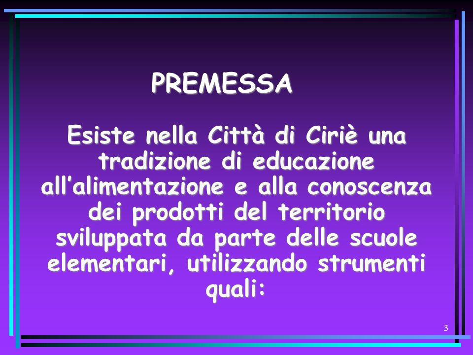 3 PREMESSA Esiste nella Città di Ciriè una tradizione di educazione allalimentazione e alla conoscenza dei prodotti del territorio sviluppata da parte delle scuole elementari, utilizzando strumenti quali: