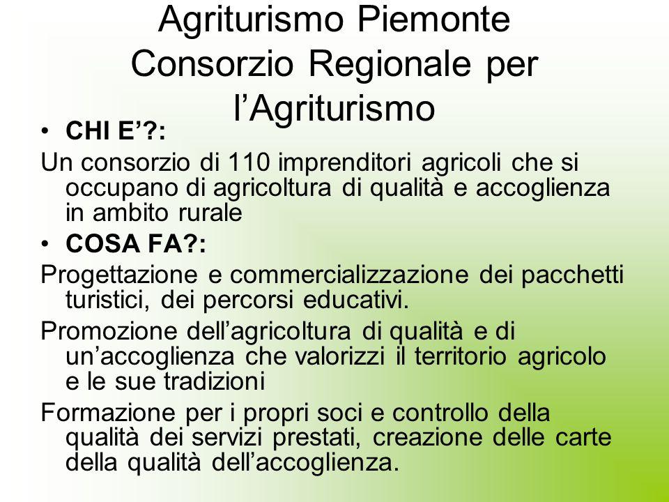 Agriturismo Piemonte Consorzio Regionale per lAgriturismo CHI E?: Un consorzio di 110 imprenditori agricoli che si occupano di agricoltura di qualità e accoglienza in ambito rurale COSA FA?: Progettazione e commercializzazione dei pacchetti turistici, dei percorsi educativi.