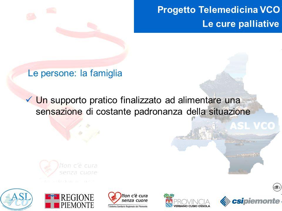 12 Progetto Telemedicina VCO Le cure palliative Le persone: la famiglia Un supporto pratico finalizzato ad alimentare una sensazione di costante padro