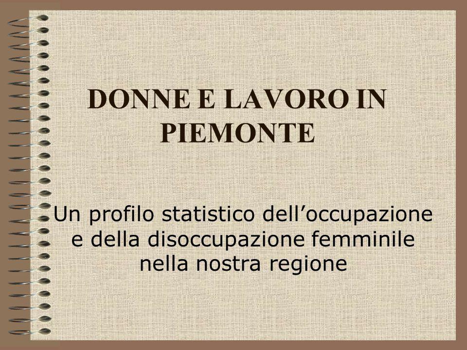 DONNE E LAVORO IN PIEMONTE Un profilo statistico delloccupazione e della disoccupazione femminile nella nostra regione