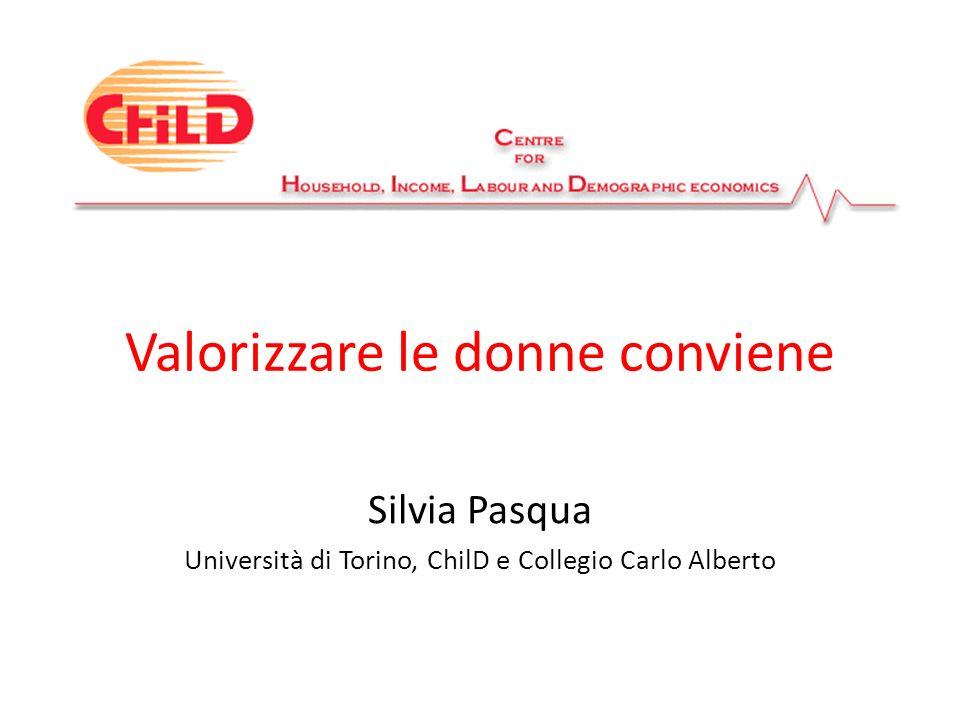 Valorizzare le donne conviene Silvia Pasqua Università di Torino, ChilD e Collegio Carlo Alberto