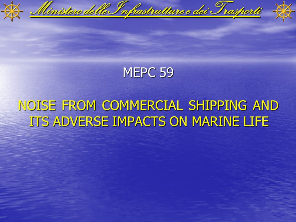 Ministero delle Infrastrutture e dei Trasporti MEPC 59 NOISE FROM COMMERCIAL SHIPPING AND ITS ADVERSE IMPACTS ON MARINE LIFE