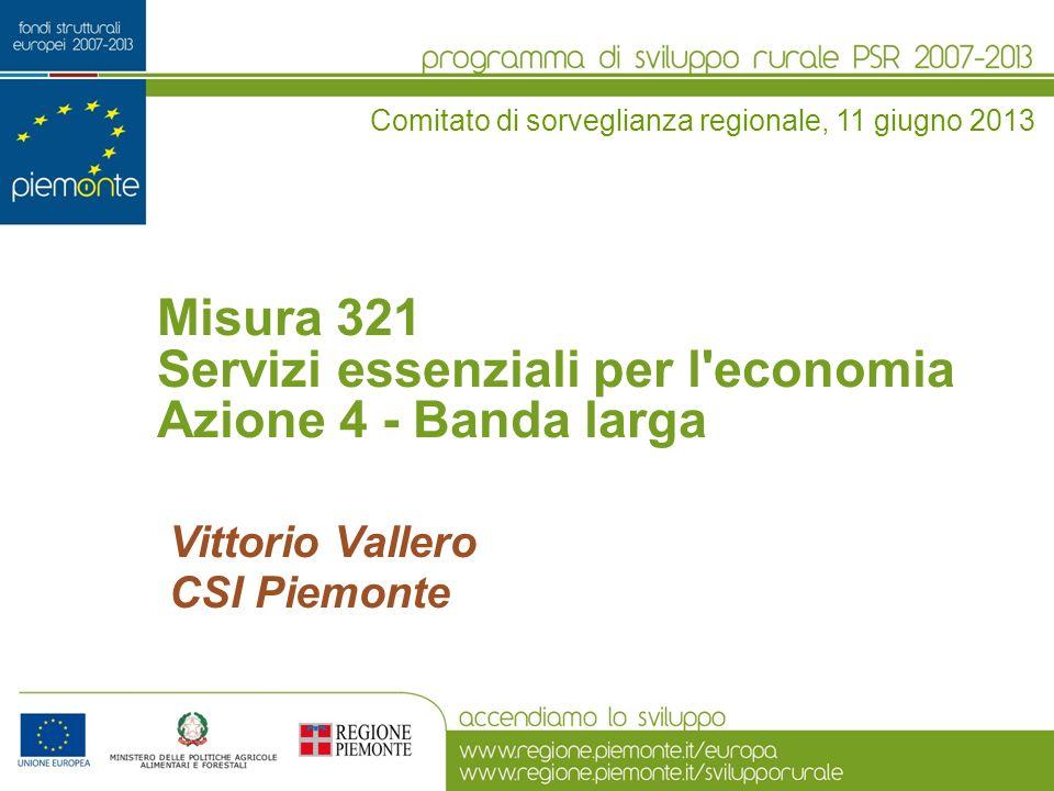 Misura 321 Servizi essenziali per l economia Azione 4 - Banda larga Comitato di sorveglianza regionale, 11 giugno 2013 Vittorio Vallero CSI Piemonte