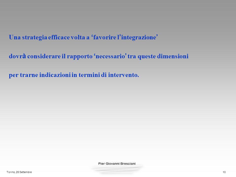 Pier Giovanni Bresciani Torino, 26 Settembre10 Una strategia efficace volta a favorire l integrazione dovr à considerare il rapporto necessario tra qu
