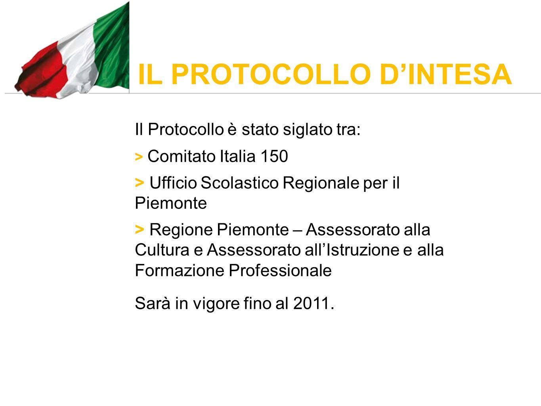 IL PROTOCOLLO DINTESA Il Protocollo è stato siglato tra: > Comitato Italia 150 > Ufficio Scolastico Regionale per il Piemonte > Regione Piemonte – Assessorato alla Cultura e Assessorato allIstruzione e alla Formazione Professionale Sarà in vigore fino al 2011.