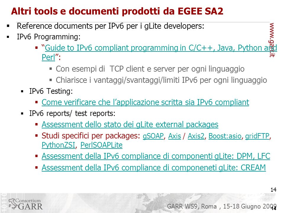 14 GARR WS9, Roma, 15-18 Giugno 2009 Altri tools e documenti prodotti da EGEE SA2 Reference documents per IPv6 per i gLite developers: IPv6 Programming: Guide to IPv6 compliant programming in C/C++, Java, Python and Perl:Guide to IPv6 compliant programming in C/C++, Java, Python and Perl Con esempi di TCP client e server per ogni linguaggio Chiarisce i vantaggi/svantaggi/limiti IPv6 per ogni linguaggio IPv6 Testing: Come verificare che lapplicazione scritta sia IPv6 compliant IPv6 reports/ test reports: Assessment dello stato dei gLite external packages Studi specifici per packages: gSOAP, Axis / Axis2, Boost:asio, gridFTP, PythonZSI, PerlSOAPLite gSOAPAxisAxis2Boost:asiogridFTP PythonZSIPerlSOAPLite Assessment della IPv6 compliance di componenti gLite: DPM, LFC Assessment della IPv6 compliance di componeneti gLite: CREAM 14