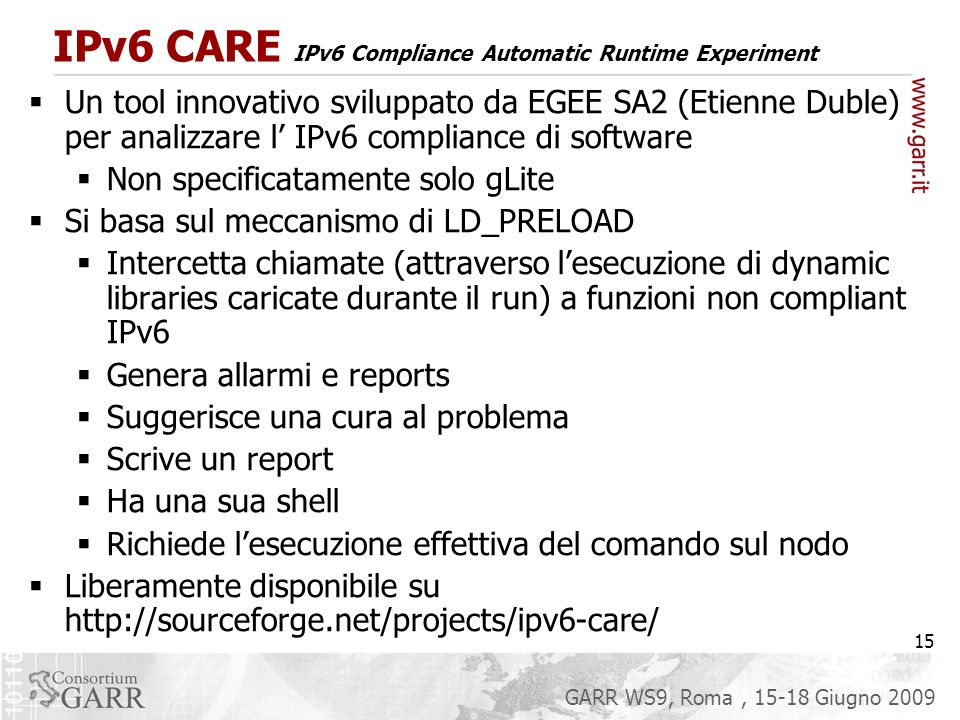 15 GARR WS9, Roma, 15-18 Giugno 2009 IPv6 CARE IPv6 Compliance Automatic Runtime Experiment Un tool innovativo sviluppato da EGEE SA2 (Etienne Duble) per analizzare l IPv6 compliance di software Non specificatamente solo gLite Si basa sul meccanismo di LD_PRELOAD Intercetta chiamate (attraverso lesecuzione di dynamic libraries caricate durante il run) a funzioni non compliant IPv6 Genera allarmi e reports Suggerisce una cura al problema Scrive un report Ha una sua shell Richiede lesecuzione effettiva del comando sul nodo Liberamente disponibile su http://sourceforge.net/projects/ipv6-care/