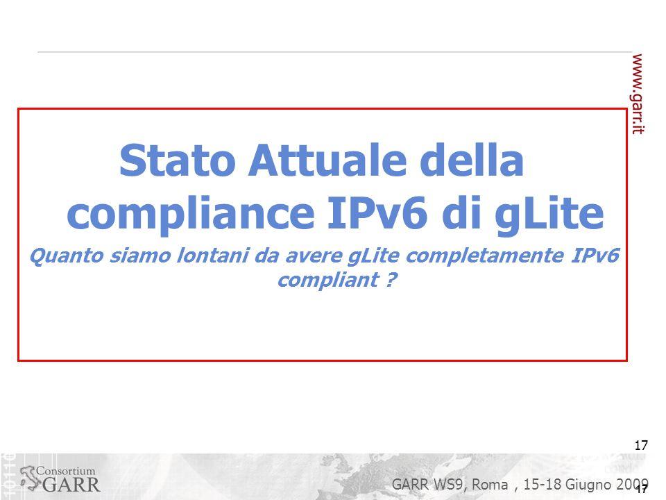 17 GARR WS9, Roma, 15-18 Giugno 2009 Stato Attuale della compliance IPv6 di gLite Quanto siamo lontani da avere gLite completamente IPv6 compliant .