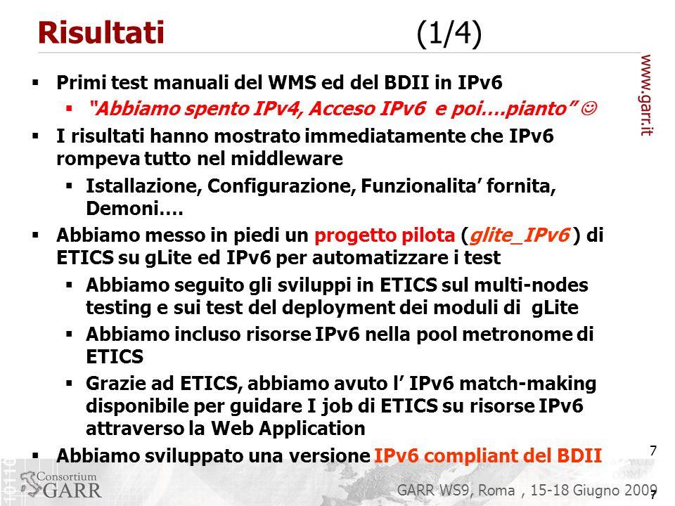 7 GARR WS9, Roma, 15-18 Giugno 2009 Risultati (1/4) Primi test manuali del WMS ed del BDII in IPv6 Abbiamo spento IPv4, Acceso IPv6 e poi….pianto I risultati hanno mostrato immediatamente che IPv6 rompeva tutto nel middleware Istallazione, Configurazione, Funzionalita fornita, Demoni….