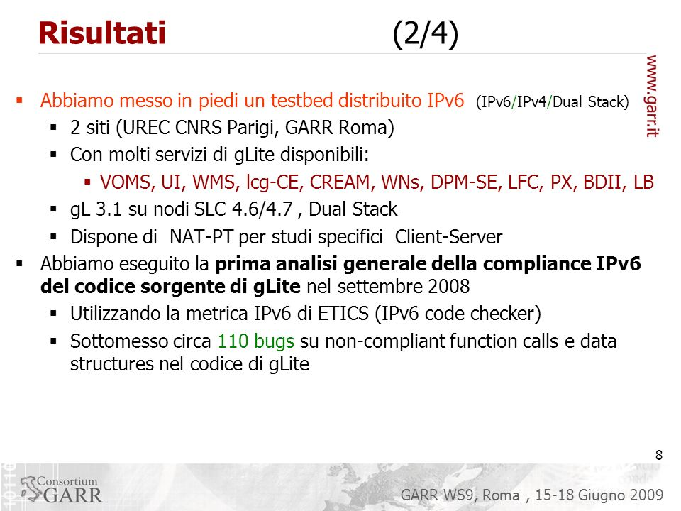 19 GARR WS9, Roma, 15-18 Giugno 2009 Stato attuale di gLite ed IPv6 (aprile 09) Full IPv6 compliance – for the production version Full IPv6 compliance – for a prototype version IPv6 compliance to be tested/verified by SA2 – gLite part of the deployment module claimed to be IPv6 compliant IPv6 porting currently on-going IPv6 porting plan exist Currently no known porting plans IPv6 compliance LFCDPM globus-url-copy/gridFTP BDII (perl) CREAM VObox lcgutils VOMS PXMONdCache Torque C/SMPI utils Condor utils AMGA gfal FTS BDII (python) WMproxy/Job submission blah WMS-server 19 Networking Support – Xavier Jeannin - EGEE-III First Review 24-25 June 2009