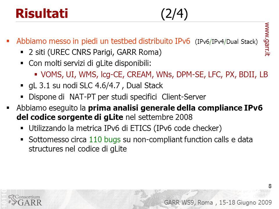 8 GARR WS9, Roma, 15-18 Giugno 2009 Risultati (2/4) Abbiamo messo in piedi un testbed distribuito IPv6 (IPv6/IPv4/Dual Stack) 2 siti (UREC CNRS Parigi, GARR Roma) Con molti servizi di gLite disponibili: VOMS, UI, WMS, lcg-CE, CREAM, WNs, DPM-SE, LFC, PX, BDII, LB gL 3.1 su nodi SLC 4.6/4.7, Dual Stack Dispone di NAT-PT per studi specifici Client-Server Abbiamo eseguito la prima analisi generale della compliance IPv6 del codice sorgente di gLite nel settembre 2008 Utilizzando la metrica IPv6 di ETICS (IPv6 code checker) Sottomesso circa 110 bugs su non-compliant function calls e data structures nel codice di gLite