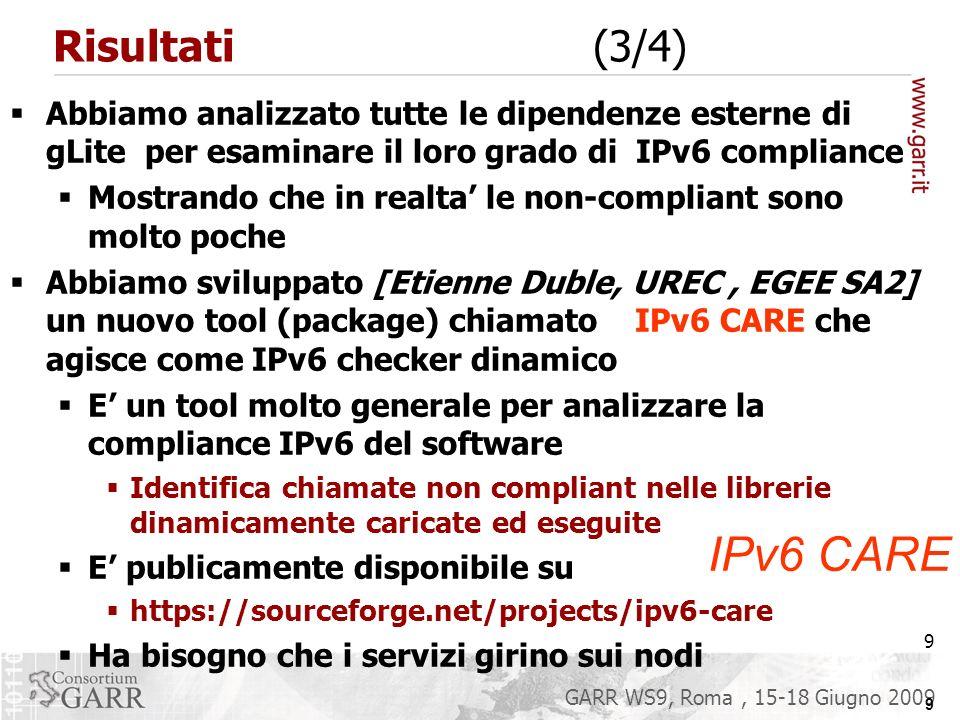 9 GARR WS9, Roma, 15-18 Giugno 2009 Risultati (3/4) 9 Abbiamo analizzato tutte le dipendenze esterne di gLite per esaminare il loro grado di IPv6 compliance Mostrando che in realta le non-compliant sono molto poche Abbiamo sviluppato [Etienne Duble, UREC, EGEE SA2] un nuovo tool (package) chiamato IPv6 CARE che agisce come IPv6 checker dinamico E un tool molto generale per analizzare la compliance IPv6 del software Identifica chiamate non compliant nelle librerie dinamicamente caricate ed eseguite E publicamente disponibile su https://sourceforge.net/projects/ipv6-care Ha bisogno che i servizi girino sui nodi IPv6 CARE