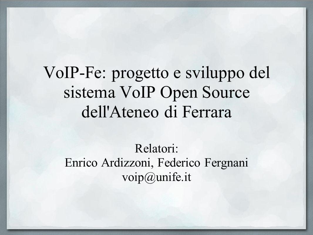 VoIP-Fe: progetto e sviluppo del sistema VoIP Open Source dell'Ateneo di Ferrara Relatori: Enrico Ardizzoni, Federico Fergnani voip@unife.it