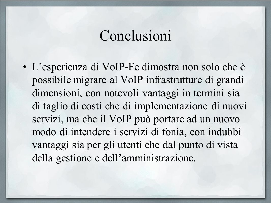 Conclusioni Lesperienza di VoIP-Fe dimostra non solo che è possibile migrare al VoIP infrastrutture di grandi dimensioni, con notevoli vantaggi in ter
