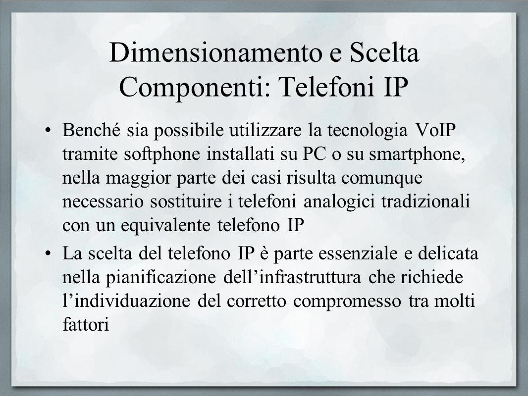 Dimensionamento e Scelta Componenti: Telefoni IP Benché sia possibile utilizzare la tecnologia VoIP tramite softphone installati su PC o su smartphone