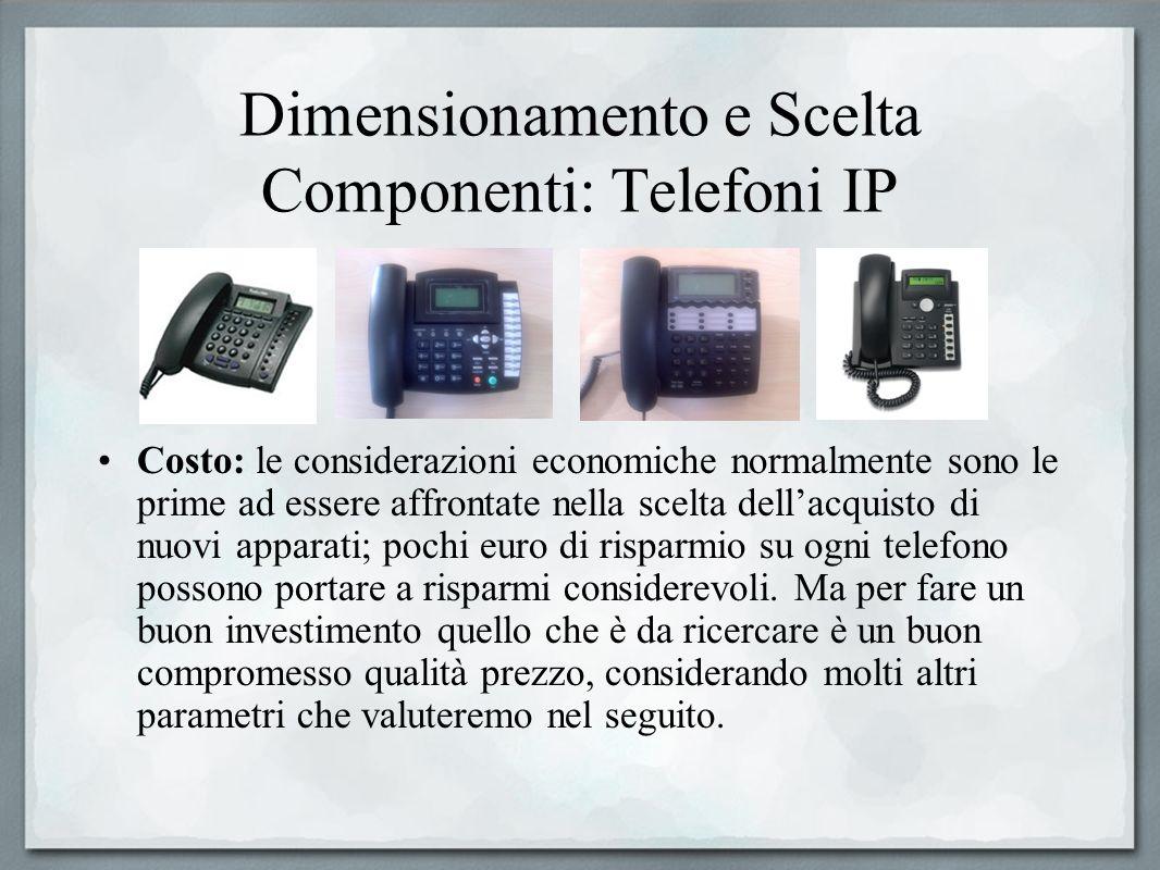 Dimensionamento e Scelta Componenti: Telefoni IP Costo: le considerazioni economiche normalmente sono le prime ad essere affrontate nella scelta della