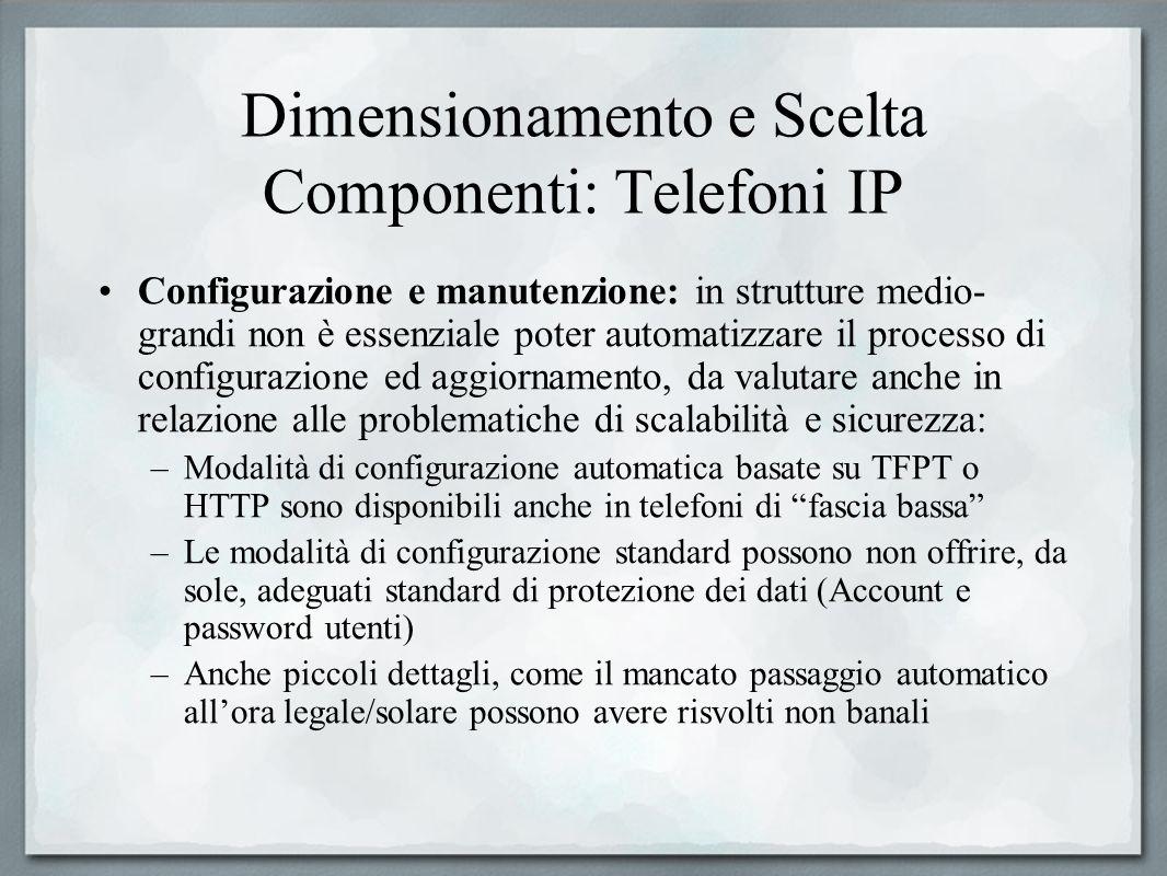 Dimensionamento e Scelta Componenti: Telefoni IP Configurazione e manutenzione: in strutture medio- grandi non è essenziale poter automatizzare il pro