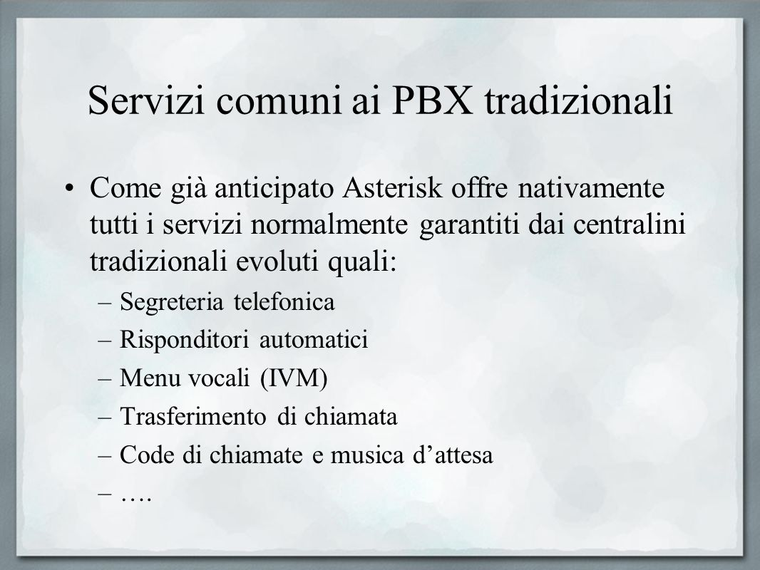 Servizi comuni ai PBX tradizionali Come già anticipato Asterisk offre nativamente tutti i servizi normalmente garantiti dai centralini tradizionali ev