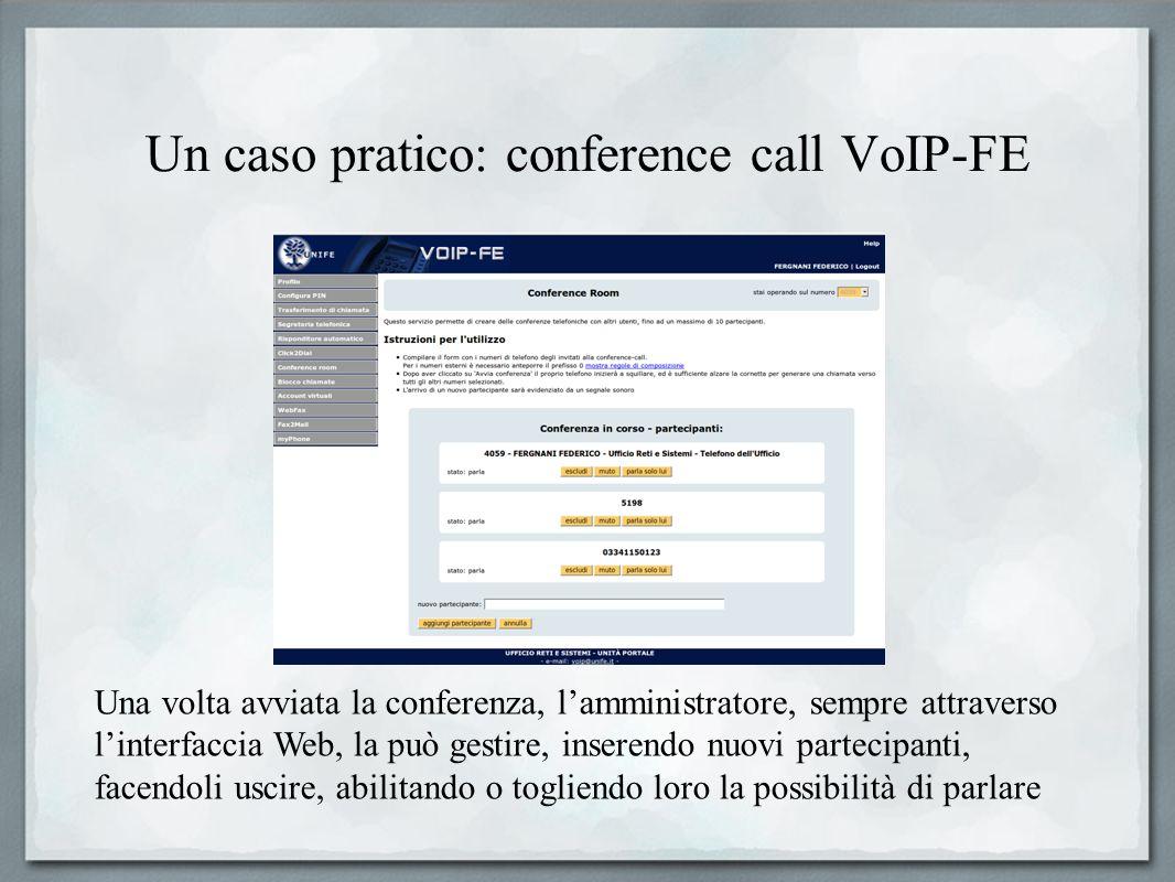 Un caso pratico: conference call VoIP-FE Una volta avviata la conferenza, lamministratore, sempre attraverso linterfaccia Web, la può gestire, inseren
