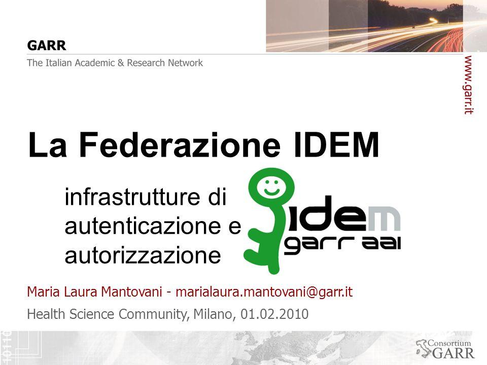 Health Science Community, Milano, 01.02.2010 Maria Laura Mantovani - marialaura.mantovani@garr.it La Federazione IDEM infrastrutture di autenticazione e autorizzazione