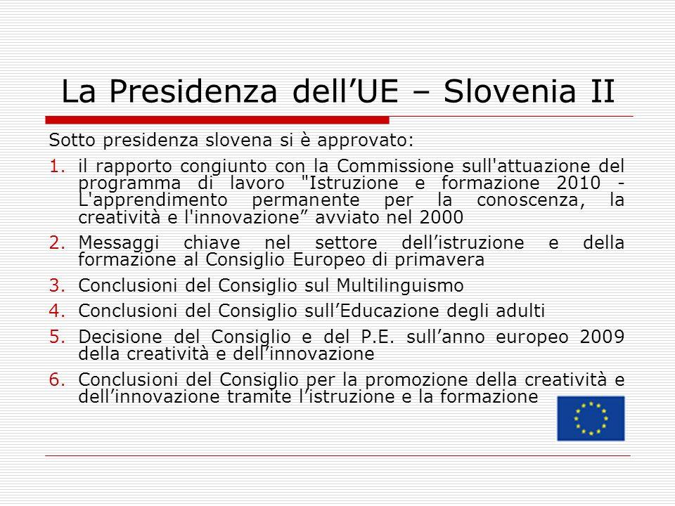 La Presidenza dellUE – Slovenia II Sotto presidenza slovena si è approvato: 1.il rapporto congiunto con la Commissione sull attuazione del programma di lavoro Istruzione e formazione 2010 - L apprendimento permanente per la conoscenza, la creatività e l innovazione avviato nel 2000 2.Messaggi chiave nel settore dellistruzione e della formazione al Consiglio Europeo di primavera 3.Conclusioni del Consiglio sul Multilinguismo 4.Conclusioni del Consiglio sullEducazione degli adulti 5.Decisione del Consiglio e del P.E.