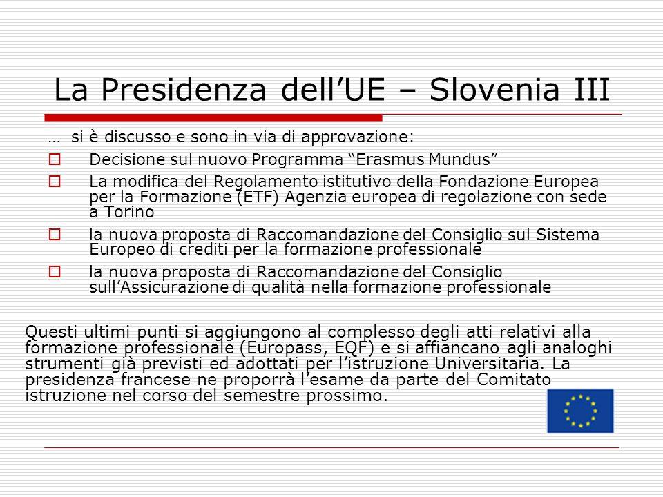 La Presidenza dellUE – Slovenia III … si è discusso e sono in via di approvazione: Decisione sul nuovo Programma Erasmus Mundus La modifica del Regolamento istitutivo della Fondazione Europea per la Formazione (ETF) Agenzia europea di regolazione con sede a Torino la nuova proposta di Raccomandazione del Consiglio sul Sistema Europeo di crediti per la formazione professionale la nuova proposta di Raccomandazione del Consiglio sullAssicurazione di qualità nella formazione professionale Questi ultimi punti si aggiungono al complesso degli atti relativi alla formazione professionale (Europass, EQF) e si affiancano agli analoghi strumenti già previsti ed adottati per listruzione Universitaria.