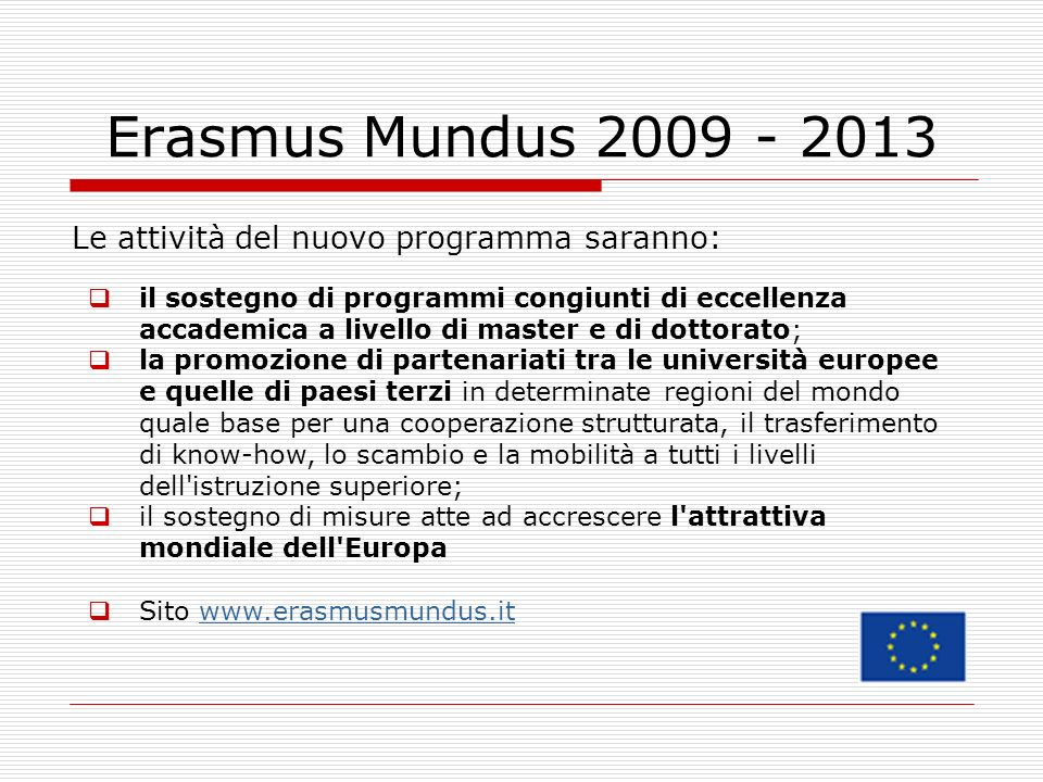 Erasmus Mundus 2009 - 2013 Le attività del nuovo programma saranno: il sostegno di programmi congiunti di eccellenza accademica a livello di master e di dottorato; la promozione di partenariati tra le università europee e quelle di paesi terzi in determinate regioni del mondo quale base per una cooperazione strutturata, il trasferimento di know-how, lo scambio e la mobilità a tutti i livelli dell istruzione superiore; il sostegno di misure atte ad accrescere l attrattiva mondiale dell Europa Sito www.erasmusmundus.itwww.erasmusmundus.it