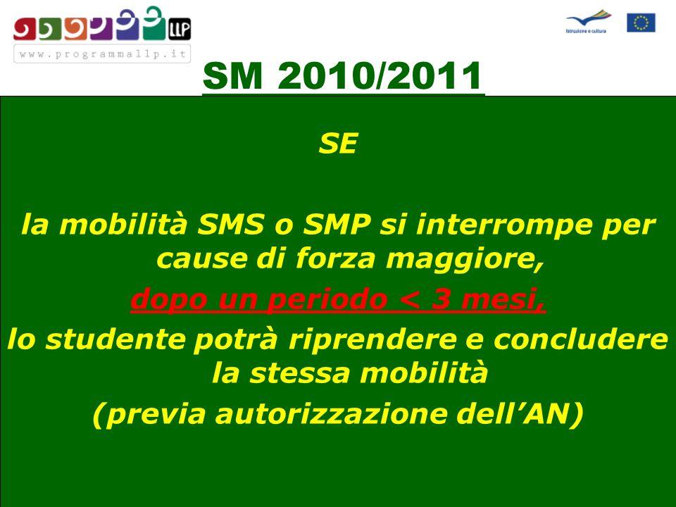 SM 2010/2011 SE la mobilità SMS o SMP si interrompe per cause di forza maggiore, dopo un periodo < 3 mesi, lo studente potrà riprendere e concludere la stessa mobilità (previa autorizzazione dellAN)