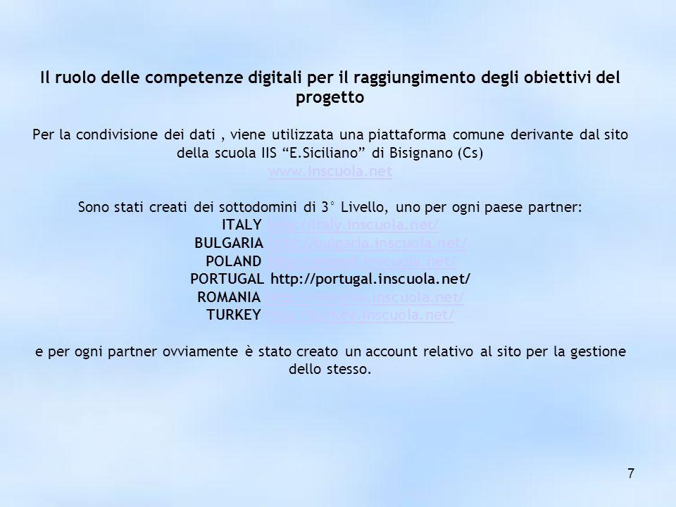 7 Il ruolo delle competenze digitali per il raggiungimento degli obiettivi del progetto Per la condivisione dei dati, viene utilizzata una piattaforma comune derivante dal sito della scuola IIS E.Siciliano di Bisignano (Cs) www.inscuola.net Sono stati creati dei sottodomini di 3° Livello, uno per ogni paese partner: ITALY http://italy.inscuola.net/ BULGARIA http://bulgaria.inscuola.net/ POLAND http://poland.inscuola.net/ PORTUGAL http://portugal.inscuola.net/ ROMANIA http://romania.inscuola.net/ TURKEY http://turkey.inscuola.net/ e per ogni partner ovviamente è stato creato un account relativo al sito per la gestione dello stesso.