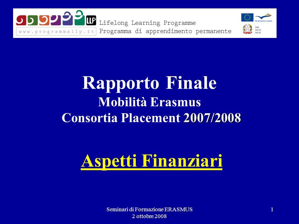 Seminari di Formazione ERASMUS 2 ottobre 2008 1 2007/2008 Rapporto Finale Mobilità Erasmus Consortia Placement 2007/2008 Aspetti Finanziari