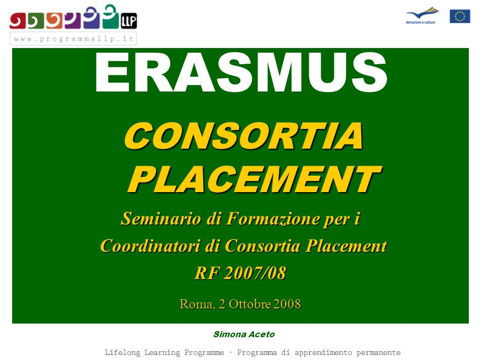 LLP/ERASMUS Consortia placement Cosè un Consortia placement un insieme di istituti di istruzione superiore e, possibilmente, di altre organizzazioni (es: imprese, associazioni, camere di commercio, fondazioni, etc.) che lavorano insieme per agevolare i tirocini in impresa di studenti.