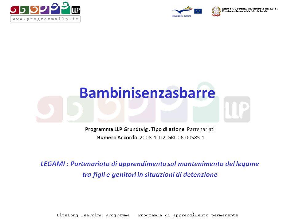 Bambinisenzasbarre Programma LLP Grundtvig, Tipo di azione Partenariati Numero Accordo 2008-1-IT2-GRU06-00585-1 LEGAMI : Partenariato di apprendimento sul mantenimento del legame tra figli e genitori in situazioni di detenzione