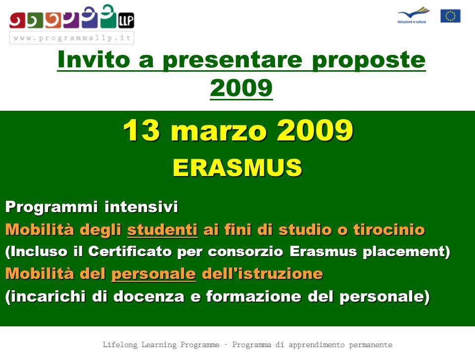 13 marzo 2009 ERASMUS Programmi intensivi Mobilità degli studenti ai fini di studio o tirocinio (Incluso il Certificato per consorzio Erasmus placement) Mobilità del personale dell istruzione (incarichi di docenza e formazione del personale) Invito a presentare proposte 2009