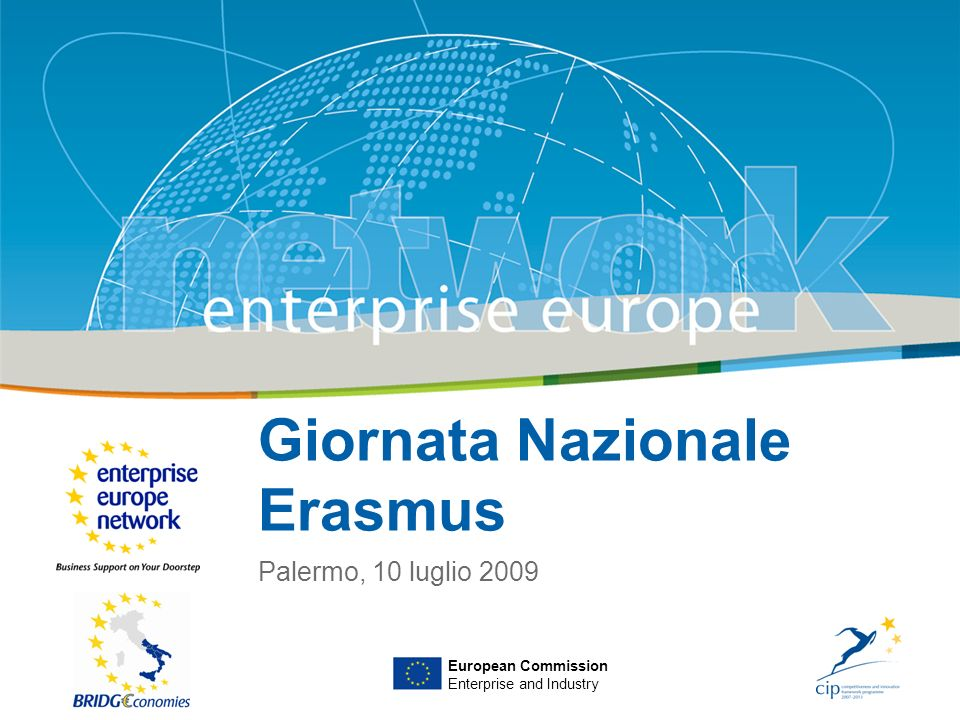 Title Sub-title PLACE PARTNERS LOGO HERE European Commission Enterprise and Industry Giornata Nazionale Erasmus Palermo, 10 luglio 2009 European Commi