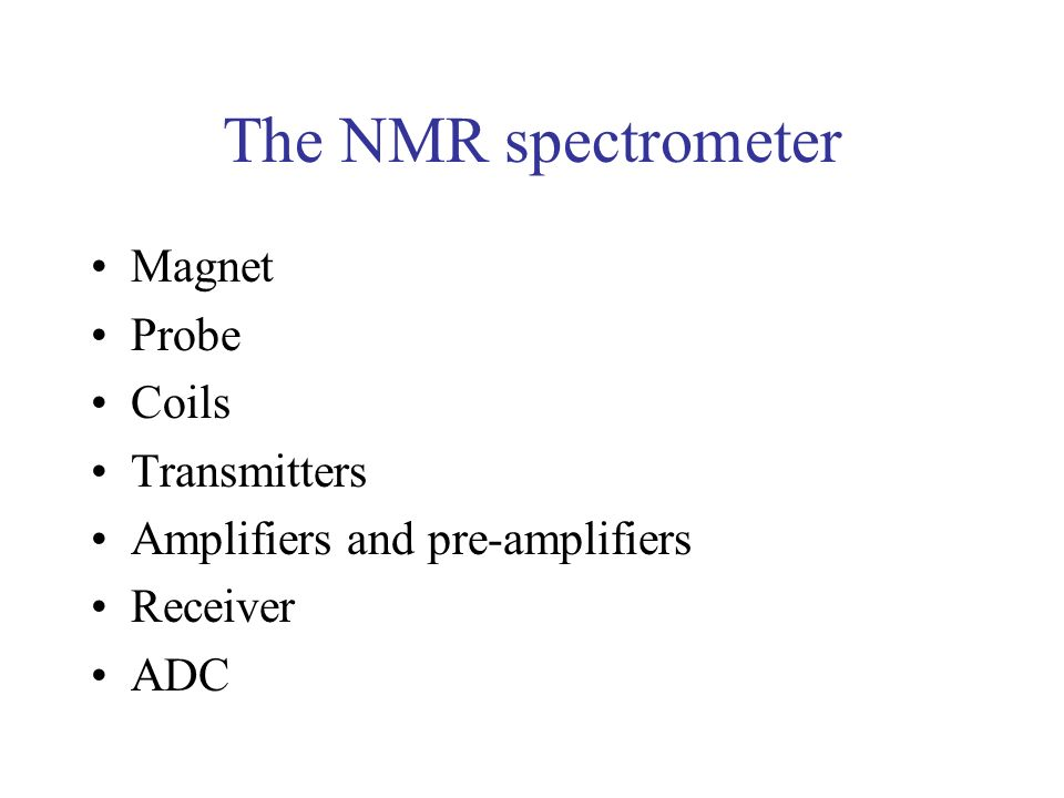 The NMR spectrometer Magnet Probe Coils Transmitters Amplifiers and pre-amplifiers Receiver ADC