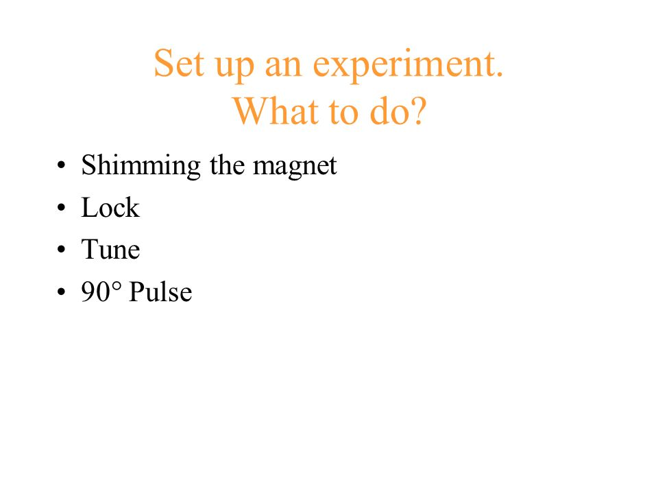 Set up an experiment. What to do? Shimming the magnet Lock Tune 90° Pulse