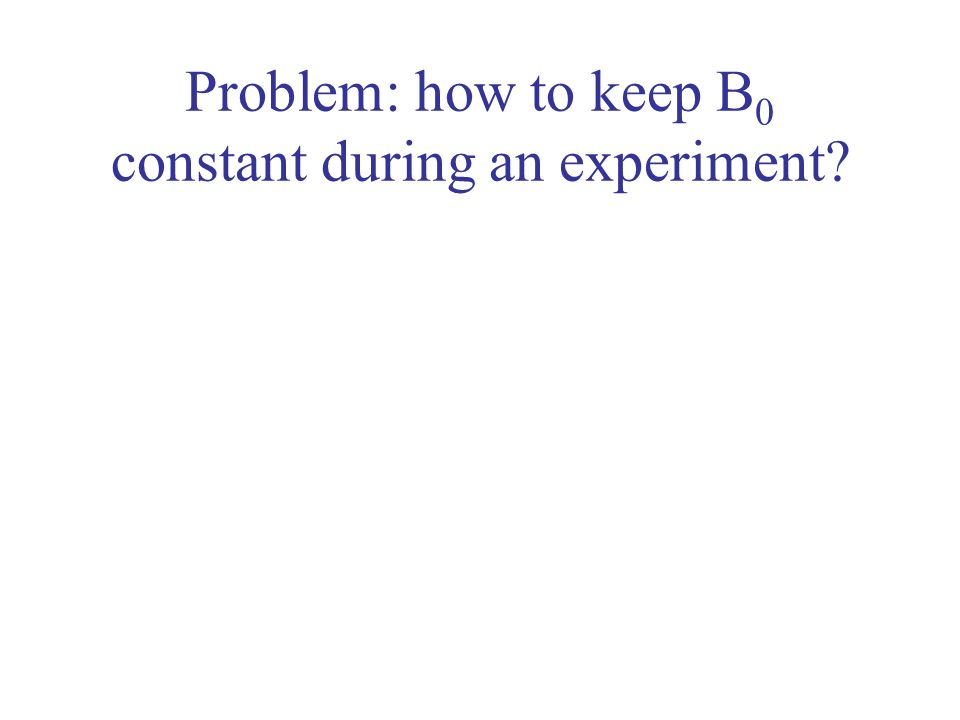 Problem: how to keep B 0 constant during an experiment?