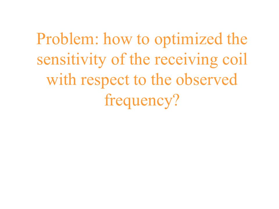 Problem: how to optimized the sensitivity of the receiving coil with respect to the observed frequency?
