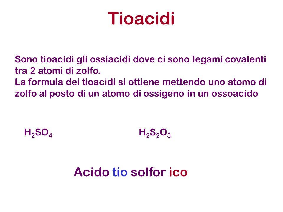 Tioacidi H 2 SO 4 H 2 S 2 O 3 Sono tioacidi gli ossiacidi dove ci sono legami covalenti tra 2 atomi di zolfo. La formula dei tioacidi si ottiene mette