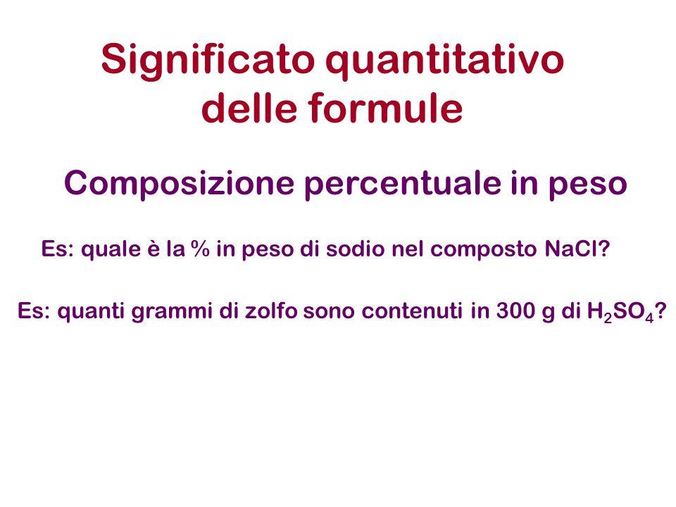 Significato quantitativo delle formule Composizione percentuale in peso Es: quale è la % in peso di sodio nel composto NaCl? Es: quanti grammi di zolf