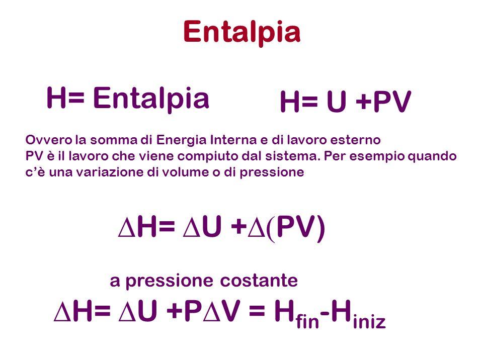 Entalpia H= Entalpia Ovvero la somma di Energia Interna e di lavoro esterno PV è il lavoro che viene compiuto dal sistema. Per esempio quando cè una v